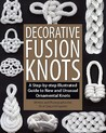 Decorative Fusion Knots: A Step-By-Step Illustrated Guide to Unique and Unusual Ornamental Knots