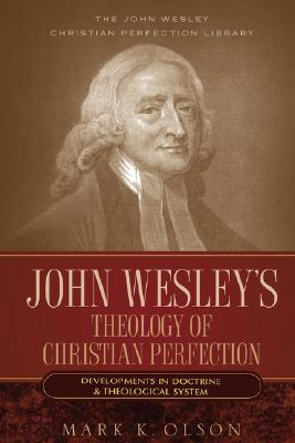John Wesley's Theology of Christian Perfection: Developments in Doctrine & Theological System