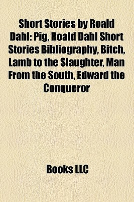 Short Stories by Roald Dahl: Pig, Roald Dahl Short Stories Bibliography, Bitch, Lamb to the Slaughter, Man From the South, Edward the Conqueror