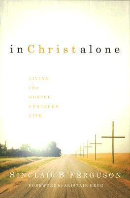 In Christ Alone: Living the Gospel-Centered Life