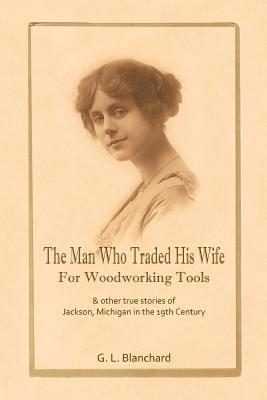 The Man Who Traded His Wife for Woodworking Tools: And Other True Stories of 19th Century Jackson, Michigan