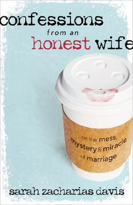 Confessions from an Honest Wife: On the Mess, Mystery & Miracle of Marriage