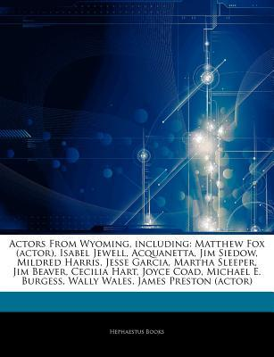 Articles on Actors from Wyoming, Including: Matthew Fox (Actor), Isabel Jewell, Acquanetta, Jim Siedow, Mildred Harris, Jesse Garcia, Martha Sleeper, Jim Beaver, Cecilia Hart, Joyce Coad, Michael E. Burgess, Wally Wales