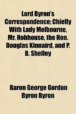 Lord Byron's Correspondence; Chiefly with Lady Melbourne, Mr. Hobhouse, the Hon. Douglas Kinnaird, and P. B. Shelley