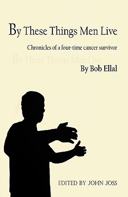By These Things Men Live: Chronicles Of A Four Time Cancer Survivor / By Bob Ellal; Edited By John Joss