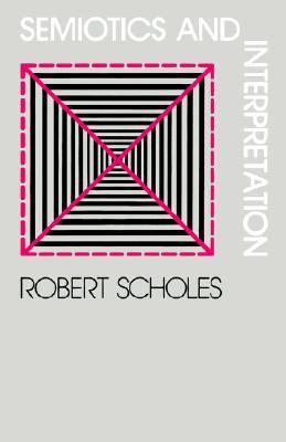 Semiotics and Interpretation by Robert Scholes