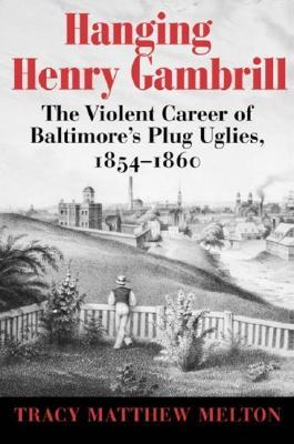 Hanging Henry Gambrill: The Violent Career of Baltimore's Plug Uglies, 1854–1860