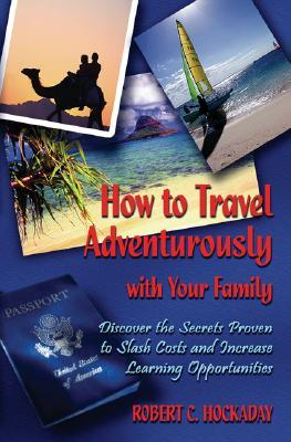 How to Travel Adventurously with Your Family: Discover the Secrets Proven to Slash Costs and Increase Learning Opportunities