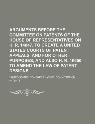 Arguments Before the Committee on Patents of the House of Representatives on H. R. 14047, to Create a United States Courts of Patent Appeals, and for Other Purposes, and Also H. R. 16650, to Amend the Law of Patent Designs