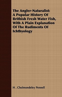 The Angler-Naturalist: A Popular History of Brithish Fresh Water Fish, with a Plain Explanation of the Rudiments of Ichthyology