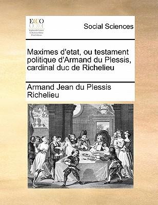 Maximes D'Etat, Ou Testament Politique D'Armand Du Plessis, Cardinal Duc de Richelieu Volume 1 of 2