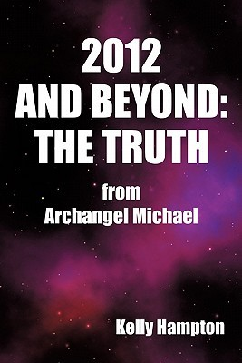 2012 and Beyond: The Truth: From Archangel Michael