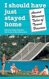 I Should Have Just Stayed Home: Award-Winning Tales of Travel Fiascoes