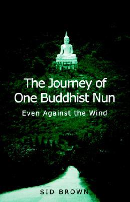 The Journey of One Buddhist Nun the: Even Against the Wind