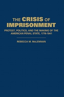 The Crisis of Imprisonment: Protest, Politics, and the Making of the American Penal State, 1776 1941