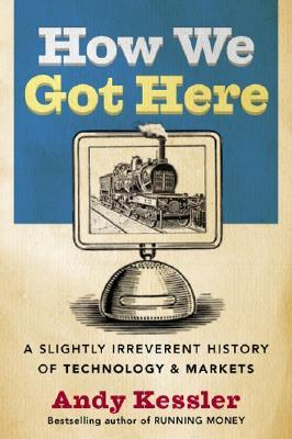 How We Got Here: A Slightly Irreverent History of Technology and Markets
