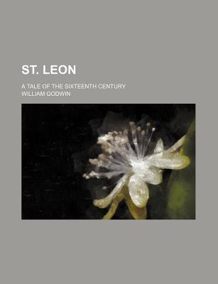 Ebook St. Leon; A Tale of the Sixteenth Century by William Godwin DOC!