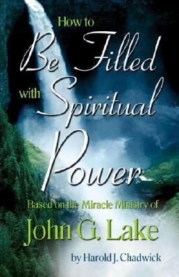 How to Be Filled with Spiritual Power: Based on the Miracle Ministry of John G. Lake