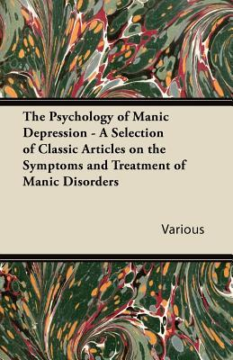 The Psychology of Manic Depression - A Selection of Classic Articles on the Symptoms and Treatment of Manic Disorders