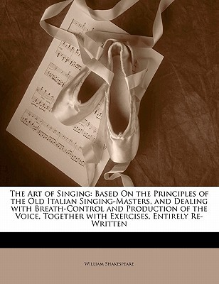 The Art of Singing: Based on the Principles of the Old Italian Singing-Masters, and Dealing with Breath-Control and Production of the Voice, Together with Exercises, Entirely Re-Written