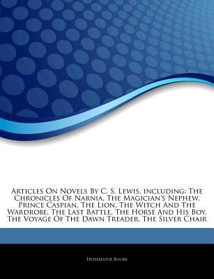 Articles on Novels by C. S. Lewis, Including: The Chronicles of Narnia, the Magician's Nephew, Prince Caspian, the Lion, the Witch and the Wardrobe, the Last Battle, the Horse and His Boy, the Voyage of the Dawn Treader, the Silver Chair