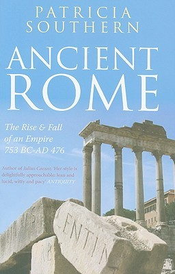 Ancient Rome The Rise and Fall of an Empire 753BC-AD476: The Rise and Fall of an Empire 753BC-AD476