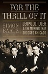 For the Thrill of It: Leopold, Loeb, and the Murder That Shocked Chicago