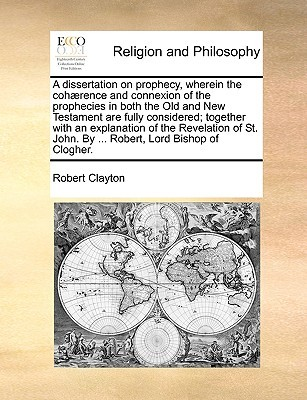 A dissertation on prophecy, wherein the coh rence and connexion of the prophecies in both the Old and New Testament are fully considered; together with an explanation of the Revelation of St. John. By ... Robert, Lord Bishop of Clogher.