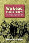 We Lead Others Follow: First Canadian Division, 1914 - 1918