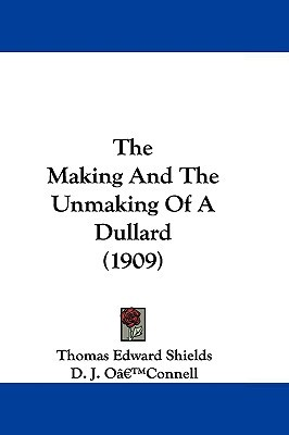 The Making and the Unmaking of a Dullard by Thomas Edward Shields