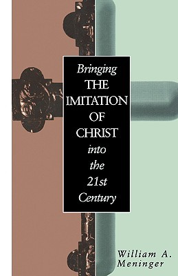 Bringing the Imitation of Christ into the 21st Century by William A. Meninger