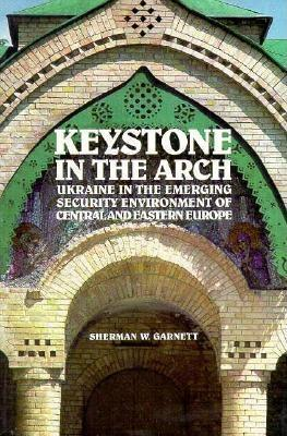 Keystone in the Arch: Ukraine in the Emerging Security Environment of Central and Eastern Europe
