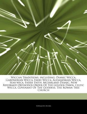 Articles on Wiccan Traditions, Including: Dianic Wicca, Gardnerian Wicca, Faery Wicca, Alexandrian Wicca, Seax-Wica, Faerie Faith, McFarland Dianic, New Reformed Orthodox Order of the Golden Dawn, Celtic Wicca, Covenant of the Goddess