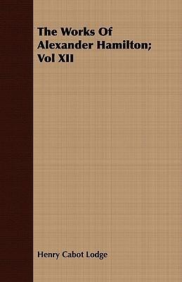 The Works of Alexander Hamilton; Vol XII