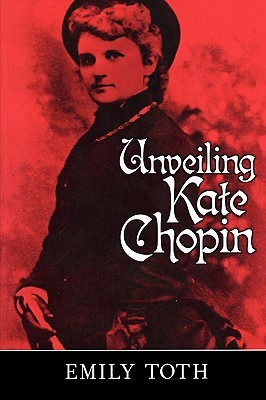 Unveiling Kate Chopin by Emily Toth