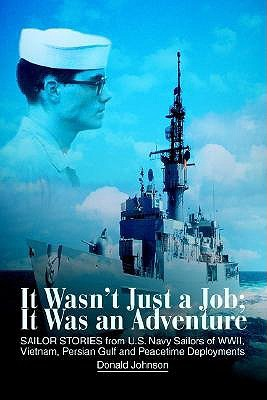 It Wasn't Just a Job; It Was an Adventure: SAILOR STORIES from U.S. Navy Sailors of WWII, Vietnam, Persian Gulf and Peacetime Deployments