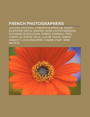 French Photographers: Jacques Cousteau, Constantin Brancu I, Nadar, Nicephore Niepce, Brassai, Henri Cartier-Bresson, Duchenne de Boulogne