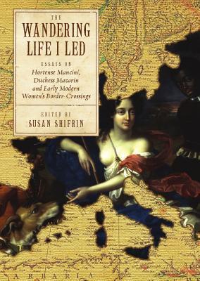The Wandering Life I Led: Essays on Hortense Mancini, Duchess Mazarin and Early Modern Women's Border Crossings