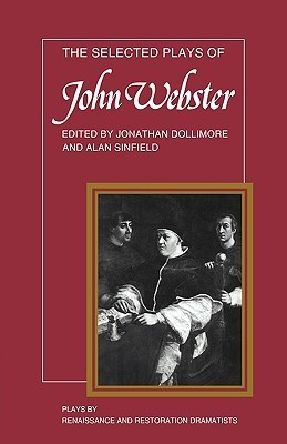The Selected Plays of John Webster: The White Devil, the Duchess of Malfi, the Devil's Law Case