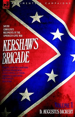Kershaw's Brigade - Volume 1 - South Carolina's Regiments in the American Civil War - Manassas, Seven Pines, Sharpsburg (Antietam), Fredricksburg, Chancellorsville, Gettysburg, Chickamauga, Chattanooga, Fort Sanders & Bean Station.