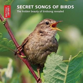 Secret Songs of Birds: The Hidden Beauty of Birdsong Revealed
