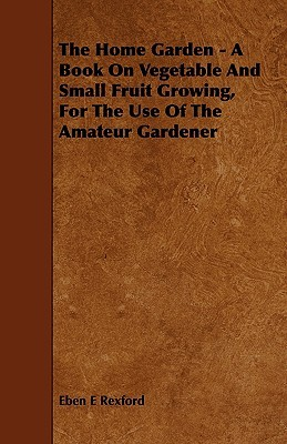The Home Garden - A Book on Vegetable and Small Fruit Growing, for the Use of the Amateur Gardener