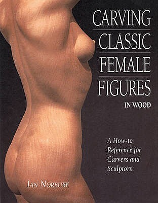 Carving Classic Female Figures In Wood: A How To Reference For Carvers And Sculptors