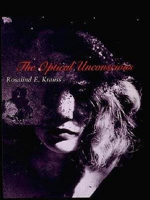 The Optical Unconscious by Rosalind E. Krauss
