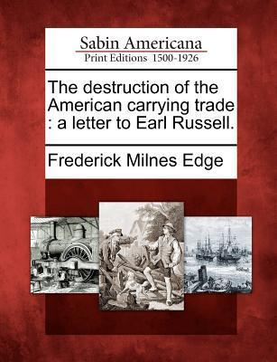 The Destruction of the American Carrying Trade: A Letter to Earl Russell.