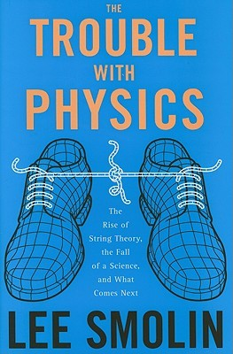 The Trouble with Physics: The Rise of String Theory, the Fall of a Science and What Comes Next