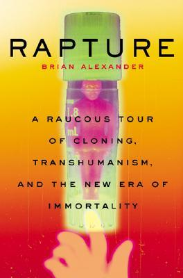 Rapture: A Raucous Tour Of Cloning, Transhumanism, And And The New Era Of Immortality