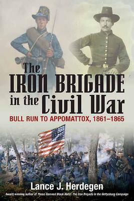 The Iron Brigade in the Civil War: Bull Run to Appomattox, 1861-1865