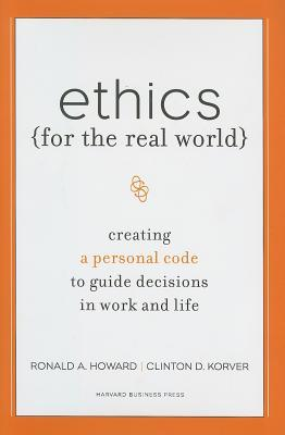 Ethics for the Real World: Creating a Personal Code to Guide Decisions in Work and Life by Ronald A. Howard