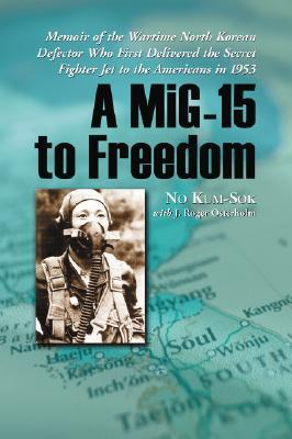 A Mig-15 to Freedom: Memoir of the Wartime North Korean Defector Who First Delivered the Secret Fighter Jet to the Americans in 1953